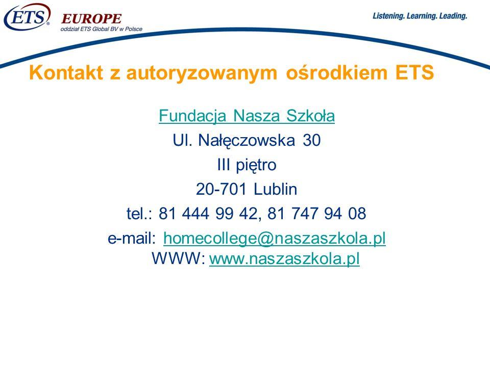 > Kontakt z autoryzowanym ośrodkiem ETS Fundacja Nasza Szkoła Ul. Nałęczowska 30 III piętro 20-701 Lublin tel.: 81 444 99 42, 81 747 94 08 e-mail: hom