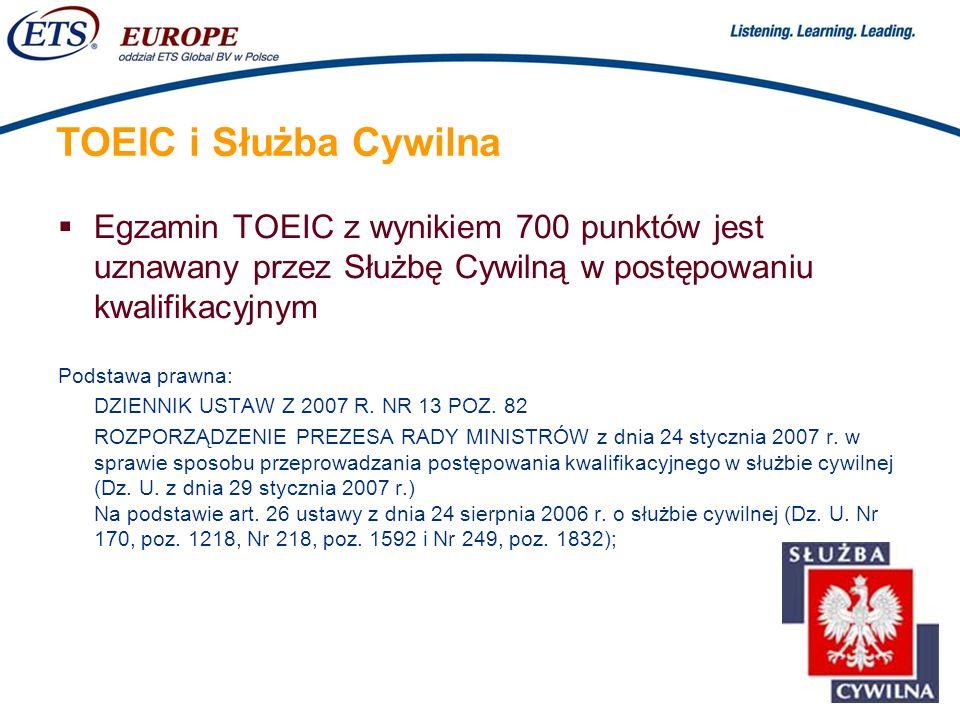 > TOEIC i Służba Cywilna Egzamin TOEIC z wynikiem 700 punktów jest uznawany przez Służbę Cywilną w postępowaniu kwalifikacyjnym Podstawa prawna: DZIEN