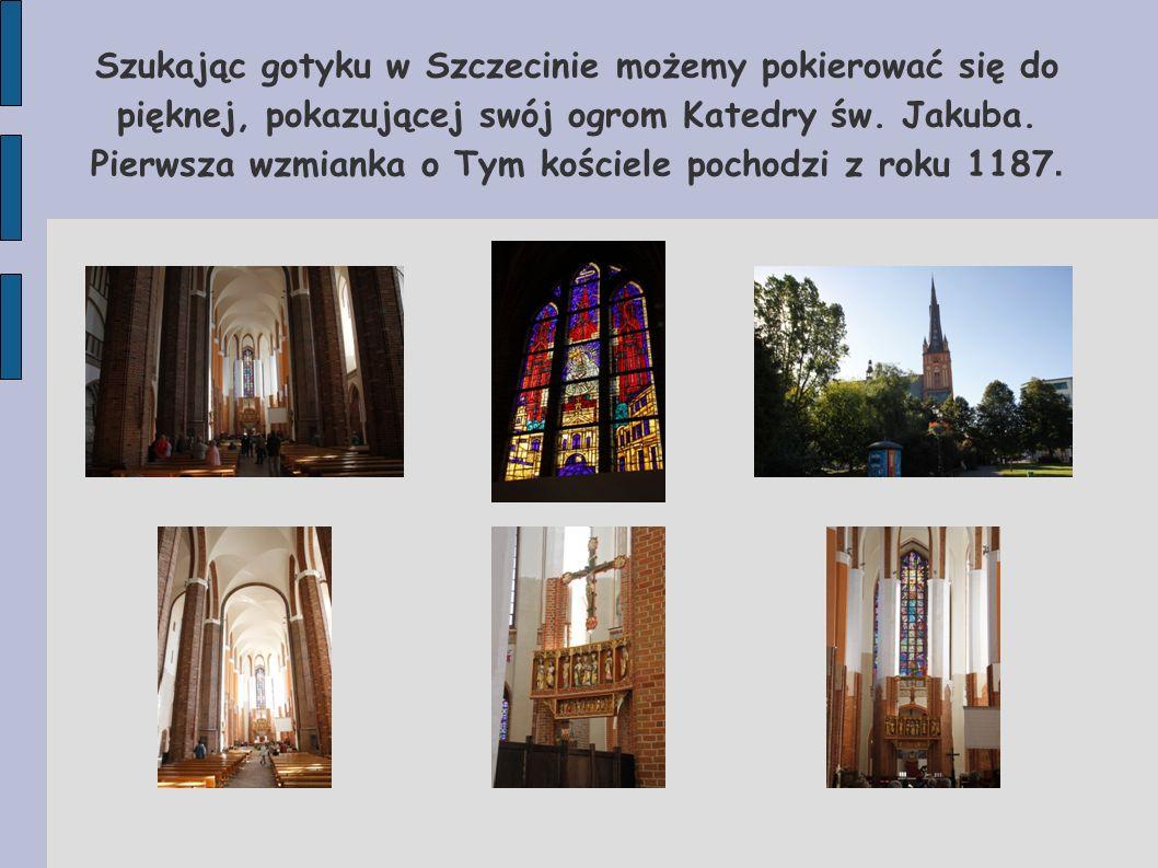 Szukając gotyku w Szczecinie możemy pokierować się do pięknej, pokazującej swój ogrom Katedry św. Jakuba. Pierwsza wzmianka o Tym kościele pochodzi z