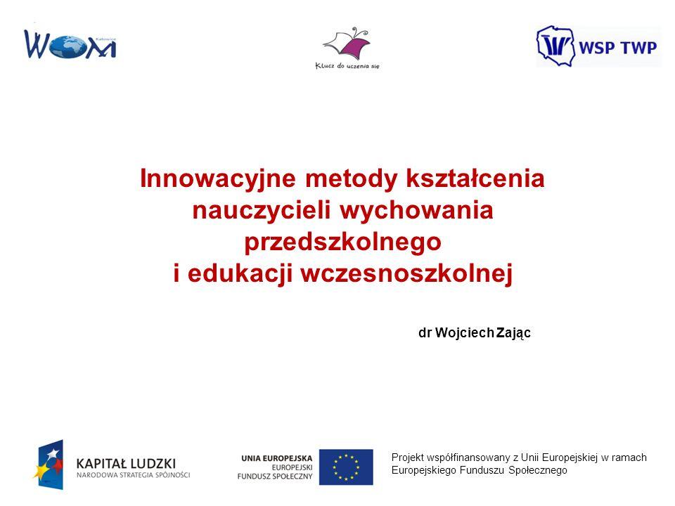 Projekt współfinansowany z Unii Europejskiej w ramach Europejskiego Funduszu Społecznego Innowacyjne metody kształcenia nauczycieli wychowania przedsz