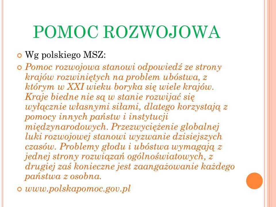 POMOC ROZWOJOWA Wg polskiego MSZ: Pomoc rozwojowa stanowi odpowiedź ze strony krajów rozwiniętych na problem ubóstwa, z którym w XXI wieku boryka się