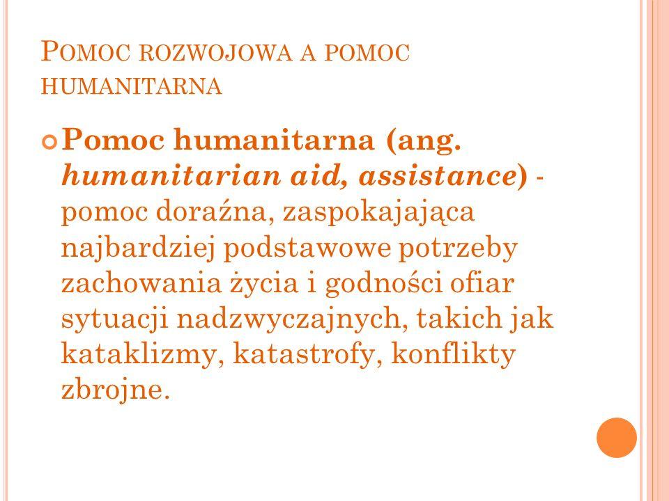 P OMOC ROZWOJOWA A POMOC HUMANITARNA Pomoc humanitarna (ang. humanitarian aid, assistance ) - pomoc doraźna, zaspokajająca najbardziej podstawowe potr