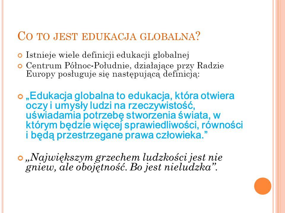 C O TO JEST EDUKACJA GLOBALNA ? Istnieje wiele definicji edukacji globalnej Centrum Północ-Południe, działające przy Radzie Europy posługuje się nastę