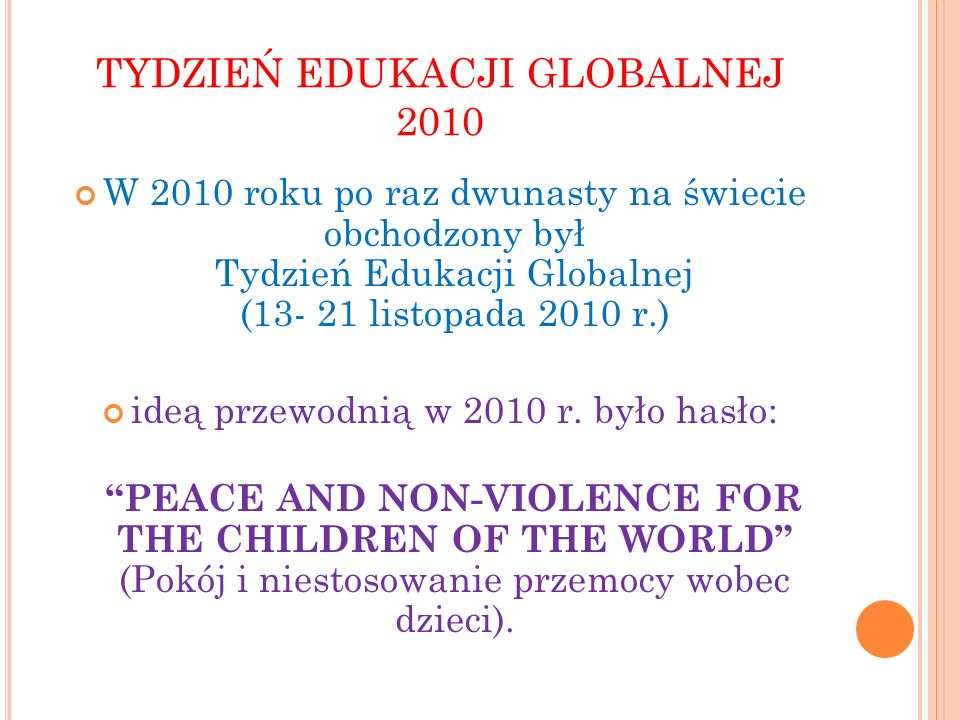 TYDZIEŃ EDUKACJI GLOBALNEJ 2010 W 2010 roku po raz dwunasty na świecie obchodzony był Tydzień Edukacji Globalnej (13- 21 listopada 2010 r.) ideą przew