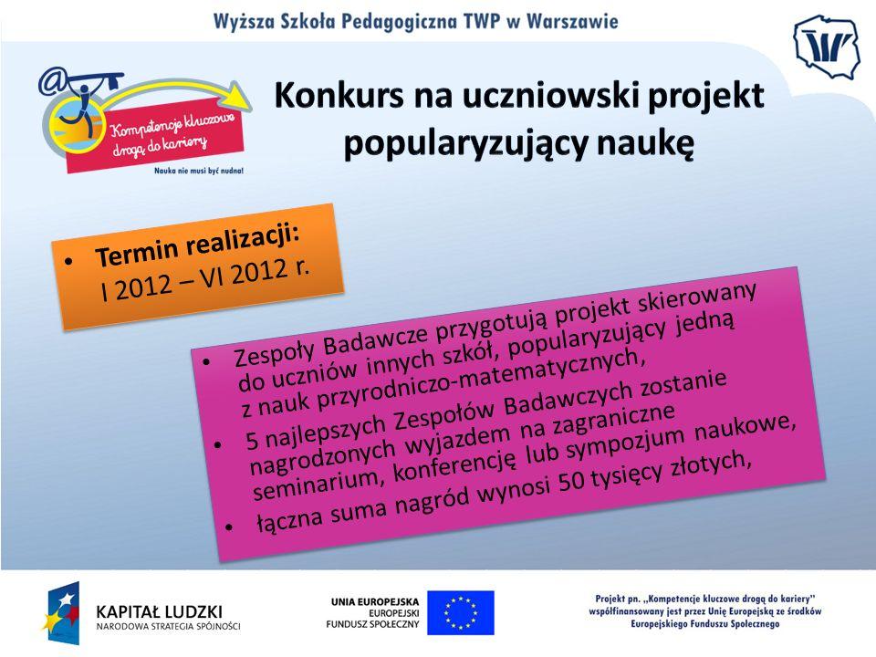Termin realizacji: I 2012 – VI 2012 r. Zespoły Badawcze przygotują projekt skierowany do uczniów innych szkół, popularyzujący jedną z nauk przyrodnicz