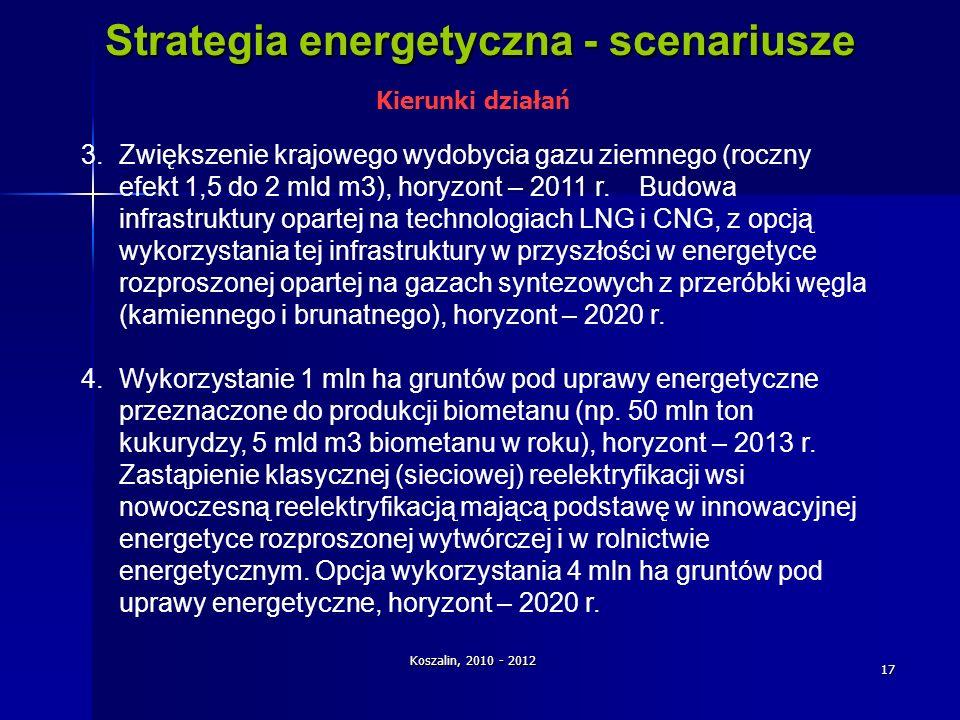 Koszalin, 2010 - 2012 17 Strategia energetyczna - scenariusze 3.Zwiększenie krajowego wydobycia gazu ziemnego (roczny efekt 1,5 do 2 mld m3), horyzont