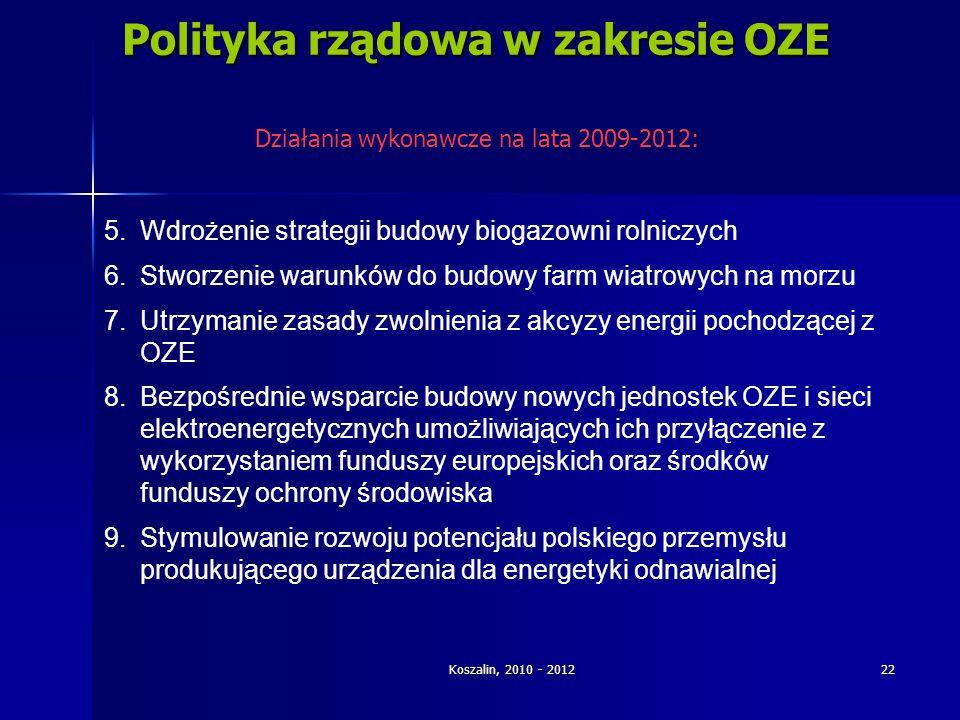 Koszalin, 2010 - 2012 22 Polityka rządowa w zakresie OZE 5.Wdrożenie strategii budowy biogazowni rolniczych 6.Stworzenie warunków do budowy farm wiatr