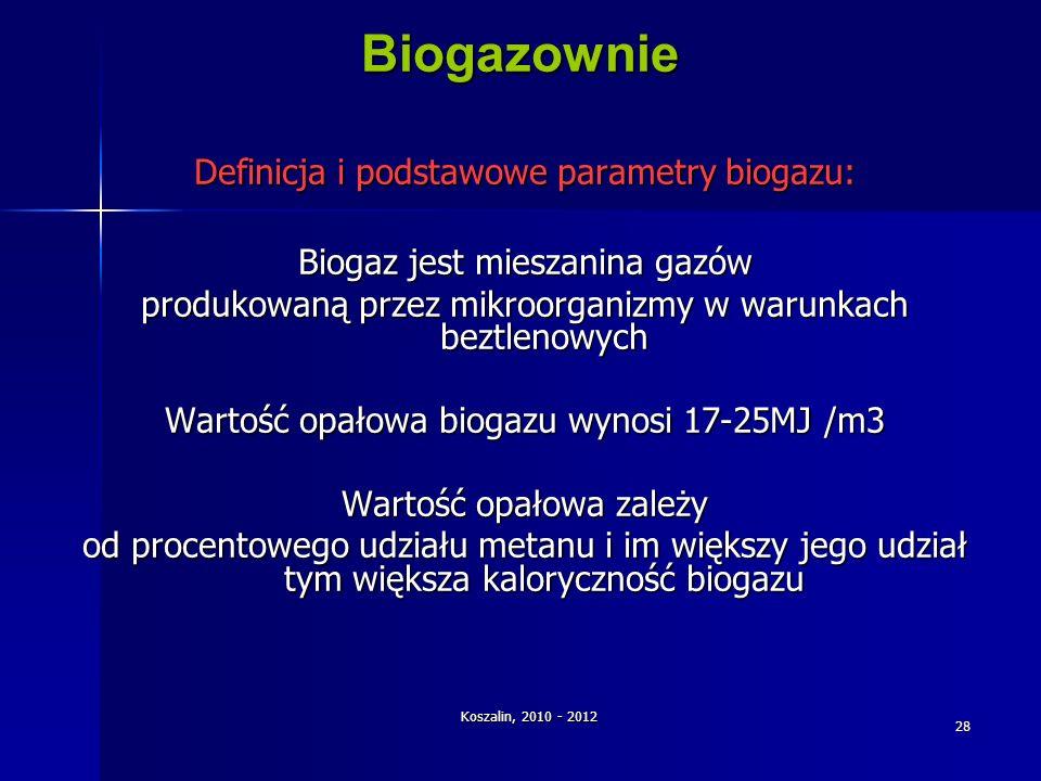 Koszalin, 2010 - 2012 28 Biogazownie Definicja i podstawowe parametry biogazu: Biogaz jest mieszanina gazów produkowaną przez mikroorganizmy w warunka