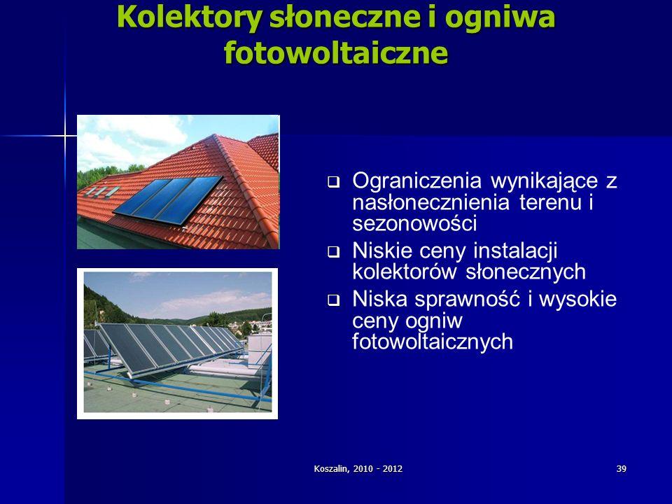 Koszalin, 2010 - 2012 39 Kolektory słoneczne i ogniwa fotowoltaiczne Ograniczenia wynikające z nasłonecznienia terenu i sezonowości Niskie ceny instal