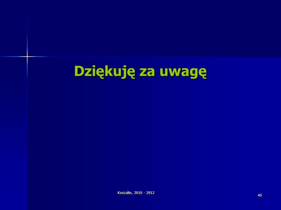 Koszalin, 2010 - 2012 45 Dziękuję za uwagę