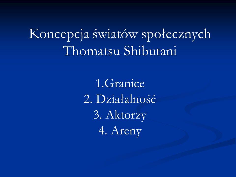 Koncepcja światów społecznych Thomatsu Shibutani 1.Granice 2. Działalność 3. Aktorzy 4. Areny