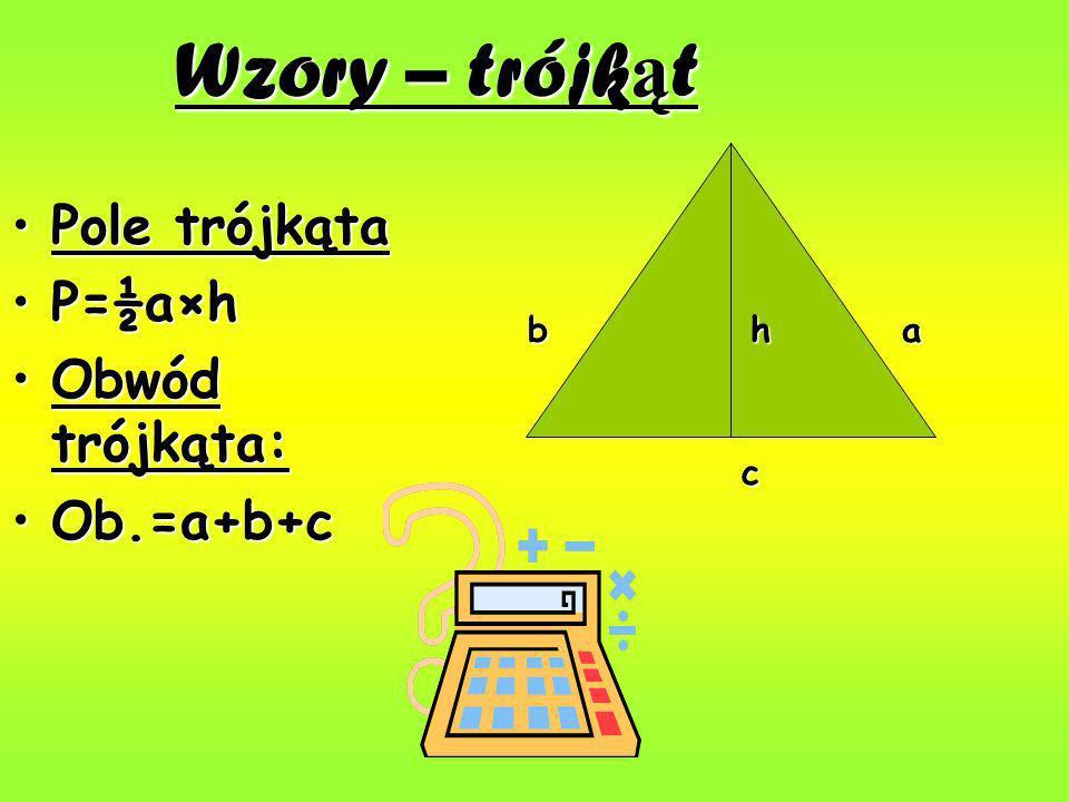 Wzory – trójk ą t Pole trójkątaPole trójkąta P=½a×hP=½a×h Obwód trójkąta:Obwód trójkąta: Ob.=a+b+cOb.=a+b+c hab c