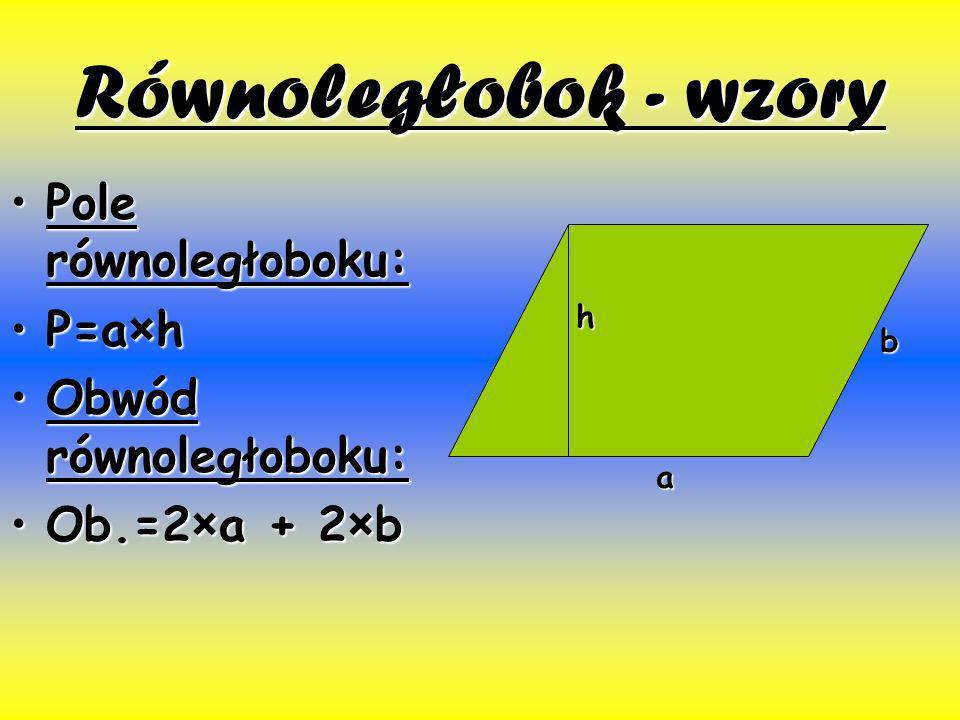 Równoległobok - wzory Pole równoległoboku:Pole równoległoboku: P=a×hP=a×h Obwód równoległoboku:Obwód równoległoboku: Ob.=2×a + 2×bOb.=2×a + 2×b h b a