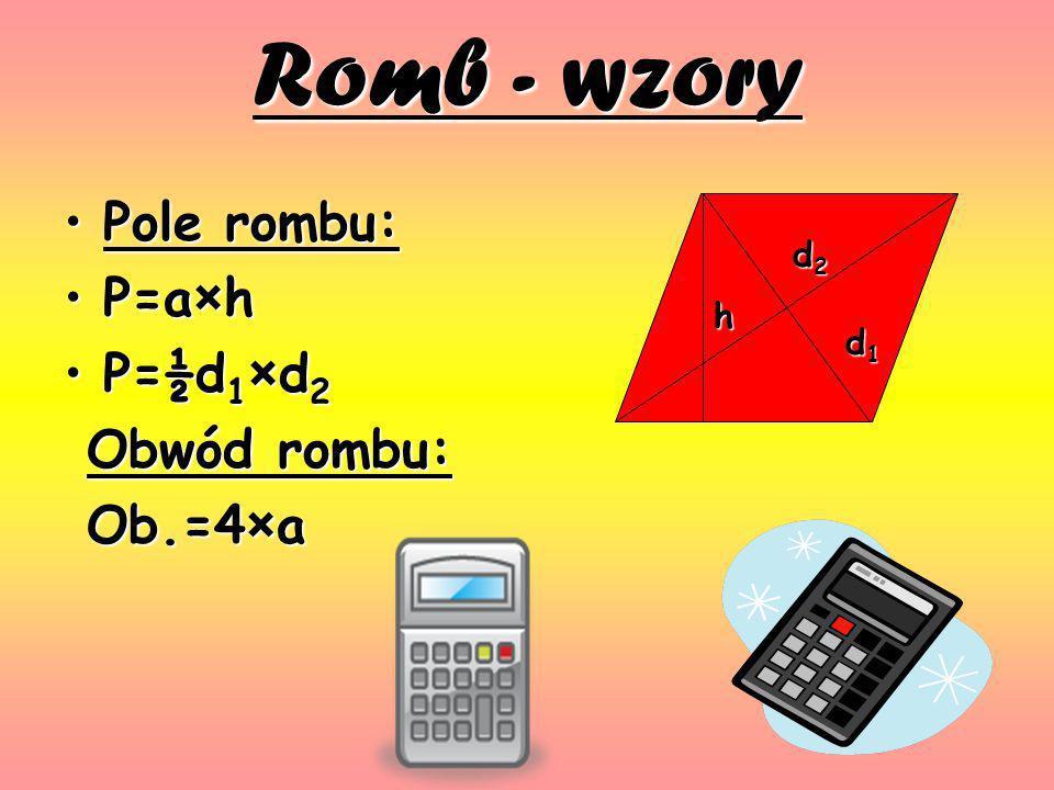 Romb - wzory Pole rombu:Pole rombu: P=a×hP=a×h P=½d 1 ×d 2P=½d 1 ×d 2 Obwód rombu: Obwód rombu: Ob.=4×a Ob.=4×a h d1d1d1d1 d2d2d2d2