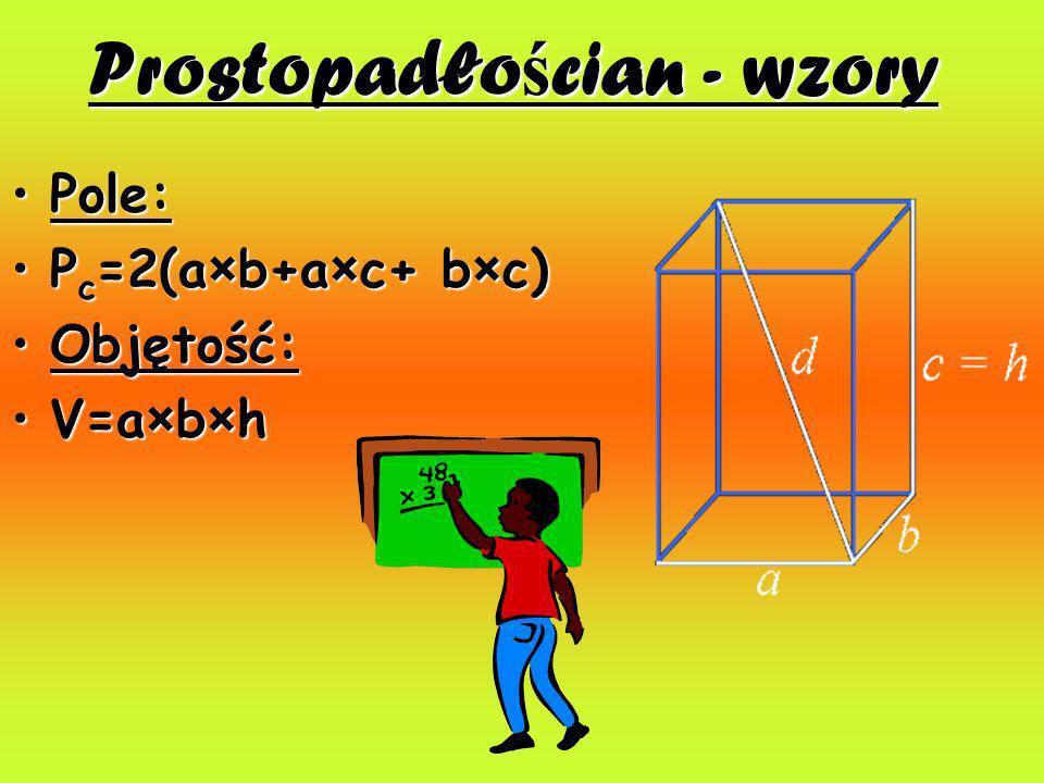 Prostopadło ś cian - wzory Pole:Pole: P c =2(a×b+a×c+ b×c)P c =2(a×b+a×c+ b×c) Objętość:Objętość: V=a×b×hV=a×b×h
