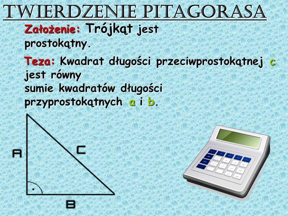 Twierdzenie Pitagorasa Założenie: Trójkąt jest prostokątny. Teza: Kwadrat długości przeciwprostokątnej c Teza: Kwadrat długości przeciwprostokątnej c
