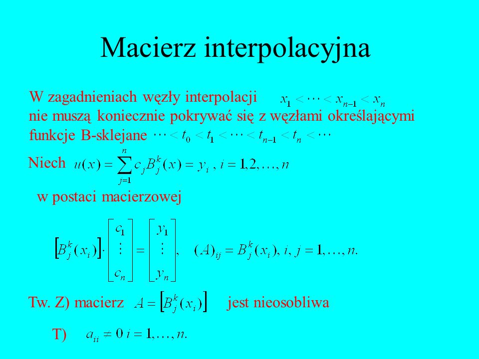 Macierz interpolacyjna W zagadnieniach węzły interpolacji nie muszą koniecznie pokrywać się z węzłami określającymi funkcje B-sklejane Niech w postaci
