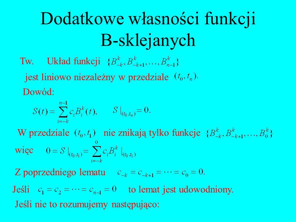 Dodatkowe własności funkcji B-sklejanych Tw.Układ funkcji jest liniowo niezależny w przedziale Dowód: W przedzialenie znikają tylko funkcje więc Z pop