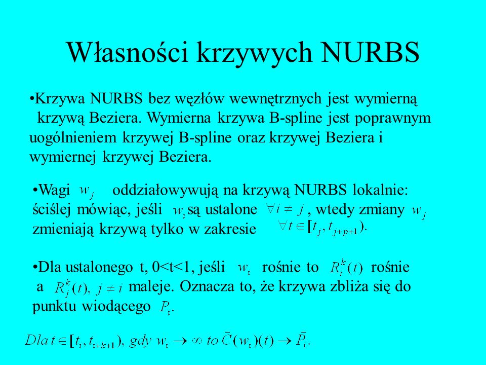 Własności krzywych NURBS Krzywa NURBS bez węzłów wewnętrznych jest wymierną krzywą Beziera. Wymierna krzywa B-spline jest poprawnym uogólnieniem krzyw