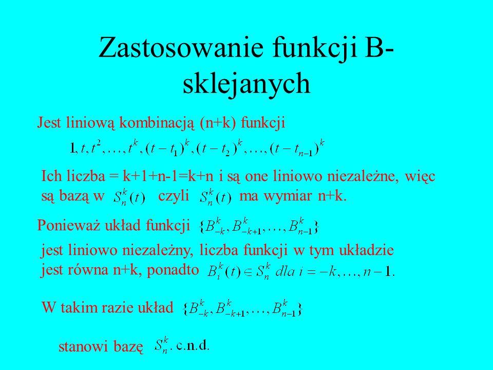 Zastosowanie funkcji B- sklejanych Jest liniową kombinacją (n+k) funkcji Ich liczba = k+1+n-1=k+n i są one liniowo niezależne, więc są bazą w czyli ma