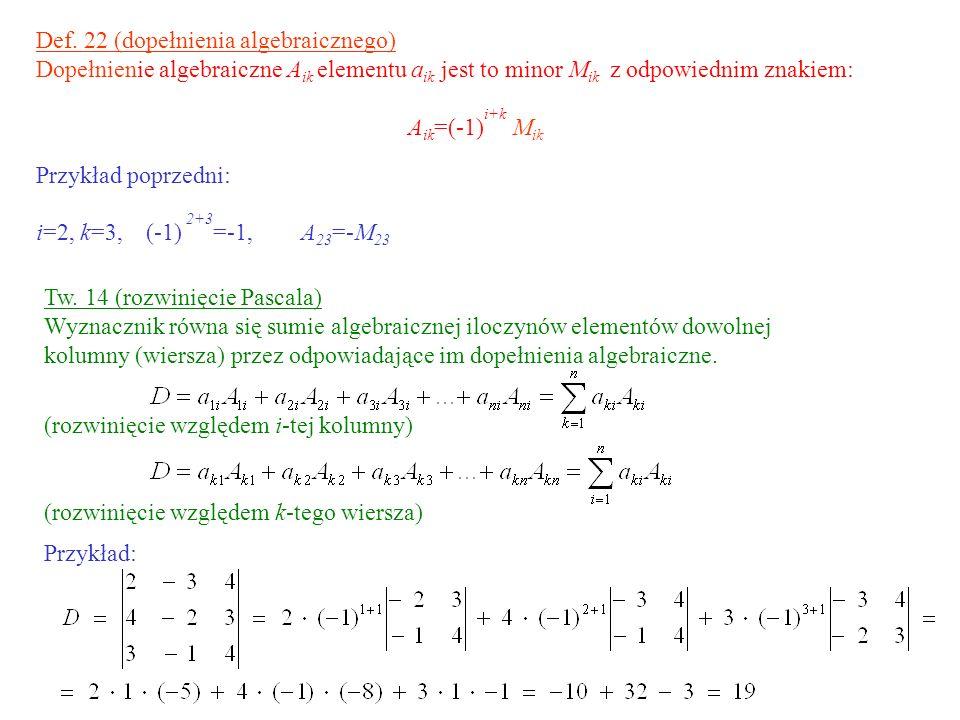 Def. 22 (dopełnienia algebraicznego) Dopełnienie algebraiczne A ik elementu a ik jest to minor M ik z odpowiednim znakiem: A ik =(-1) i+k M ik Przykła