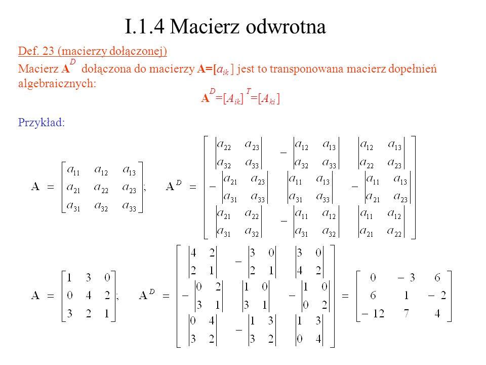I.1.4 Macierz odwrotna Def. 23 (macierzy dołączonej) Macierz A D dołączona do macierzy A=[a ik ] jest to transponowana macierz dopełnień algebraicznyc