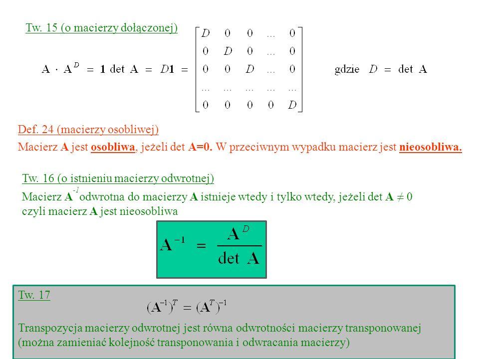 Tw. 15 (o macierzy dołączonej) Def. 24 (macierzy osobliwej) Macierz A jest osobliwa, jeżeli det A=0. W przeciwnym wypadku macierz jest nieosobliwa. Tw