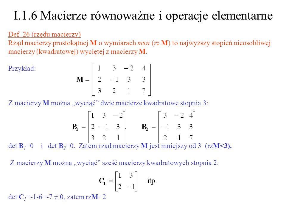 I.1.6 Macierze równoważne i operacje elementarne Def. 26 (rzędu macierzy) Rząd macierzy prostokątnej M o wymiarach mxn (rz M) to najwyższy stopień nie