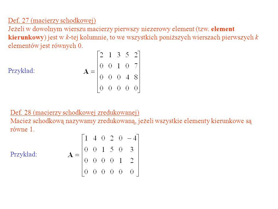 Def. 27 (macierzy schodkowej) Jeżeli w dowolnym wierszu macierzy pierwszy niezerowy element (tzw. element kierunkowy) jest w k-tej kolumnie, to we wsz