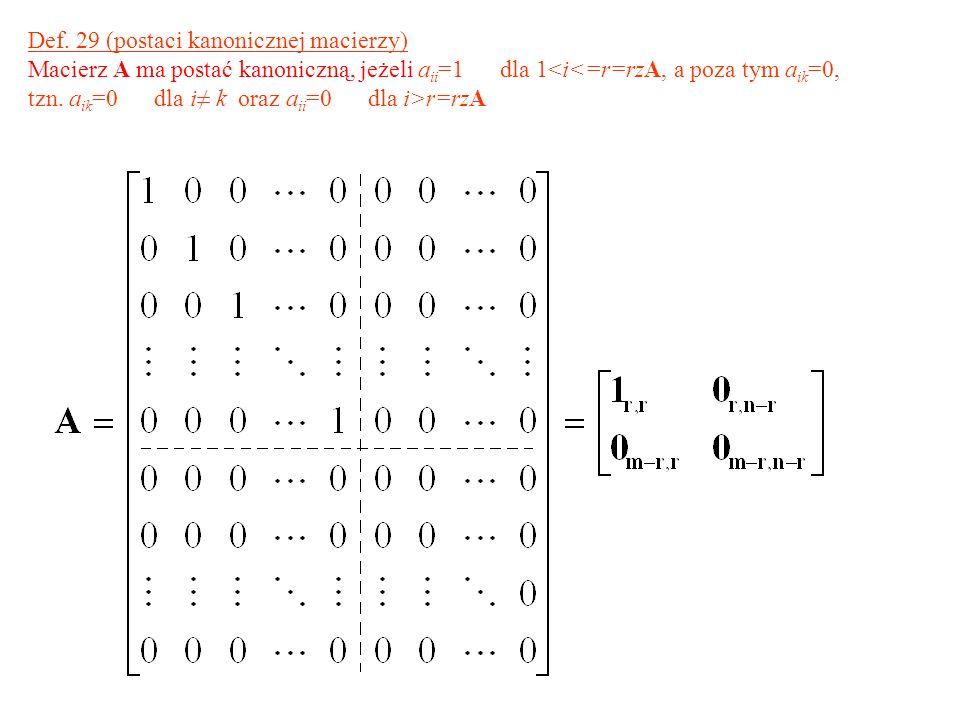 Def. 29 (postaci kanonicznej macierzy) Macierz A ma postać kanoniczną, jeżeli a ii =1 dla 1<i<=r=rzA, a poza tym a ik =0, tzn. a ik =0 dla i k oraz a