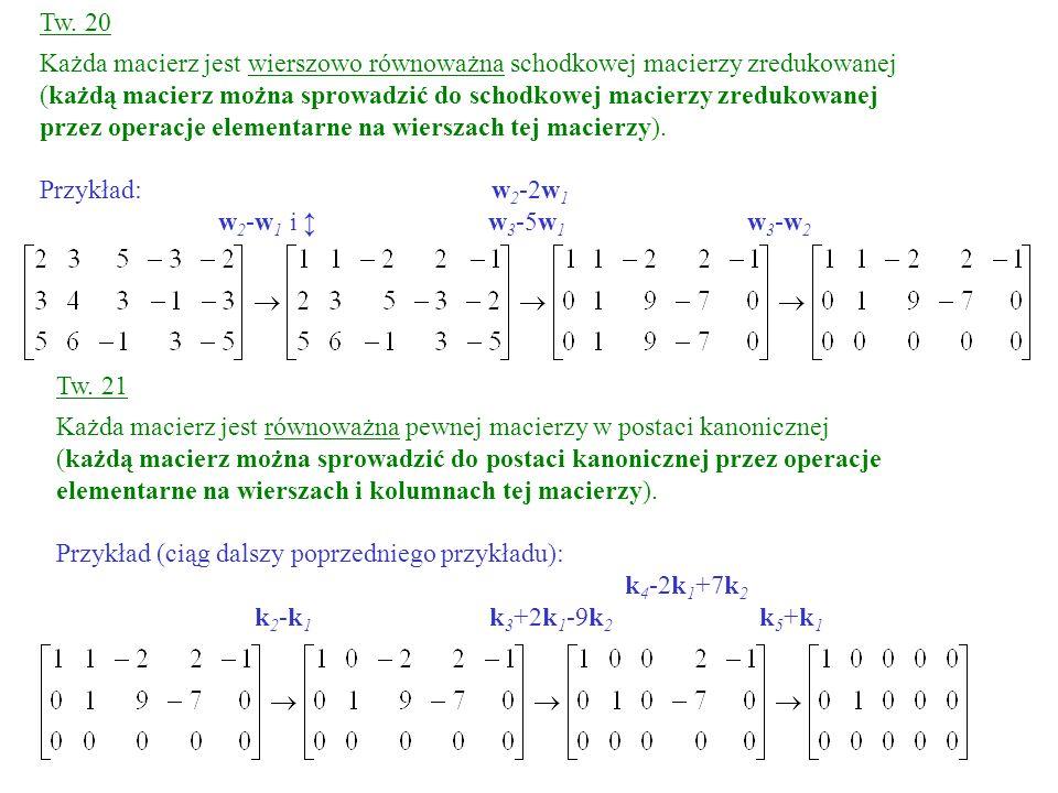 Tw. 21 Każda macierz jest równoważna pewnej macierzy w postaci kanonicznej (każdą macierz można sprowadzić do postaci kanonicznej przez operacje eleme