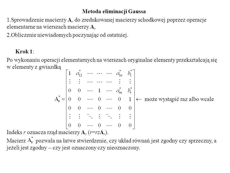 Metoda eliminacji Gaussa 1.Sprowadzenie macierzy A r do zredukowanej macierzy schodkowej poprzez operacje elementarne na wierszach macierzy A r 2.Obli