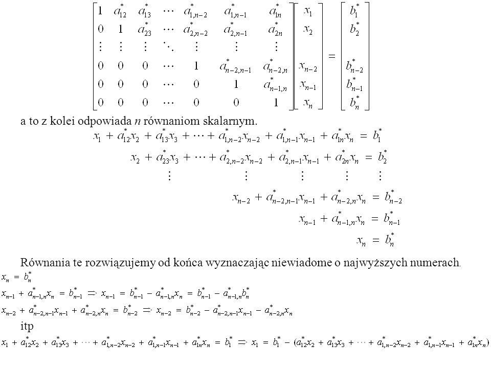 a to z kolei odpowiada n równaniom skalarnym. Równania te rozwiązujemy od końca wyznaczając niewiadome o najwyższych numerach. itp