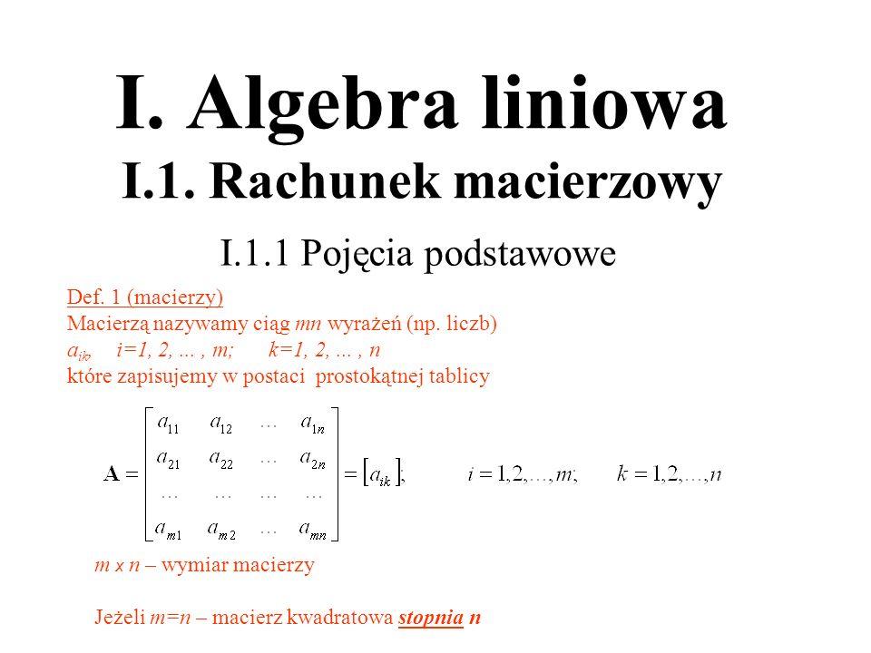 I. Algebra liniowa I.1. Rachunek macierzowy I.1.1 Pojęcia podstawowe Def. 1 (macierzy) Macierzą nazywamy ciąg mn wyrażeń (np. liczb) a ik, i=1, 2,...,