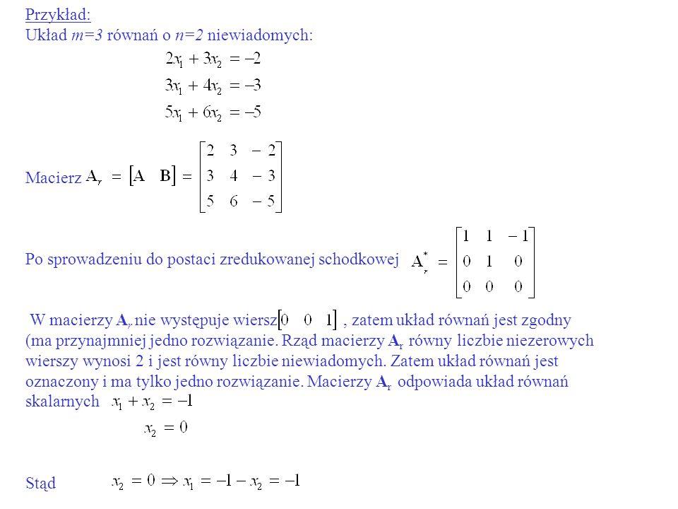 Przykład: Układ m=3 równań o n=2 niewiadomych: Macierz Po sprowadzeniu do postaci zredukowanej schodkowej W macierzy A r nie występuje wiersz, zatem u