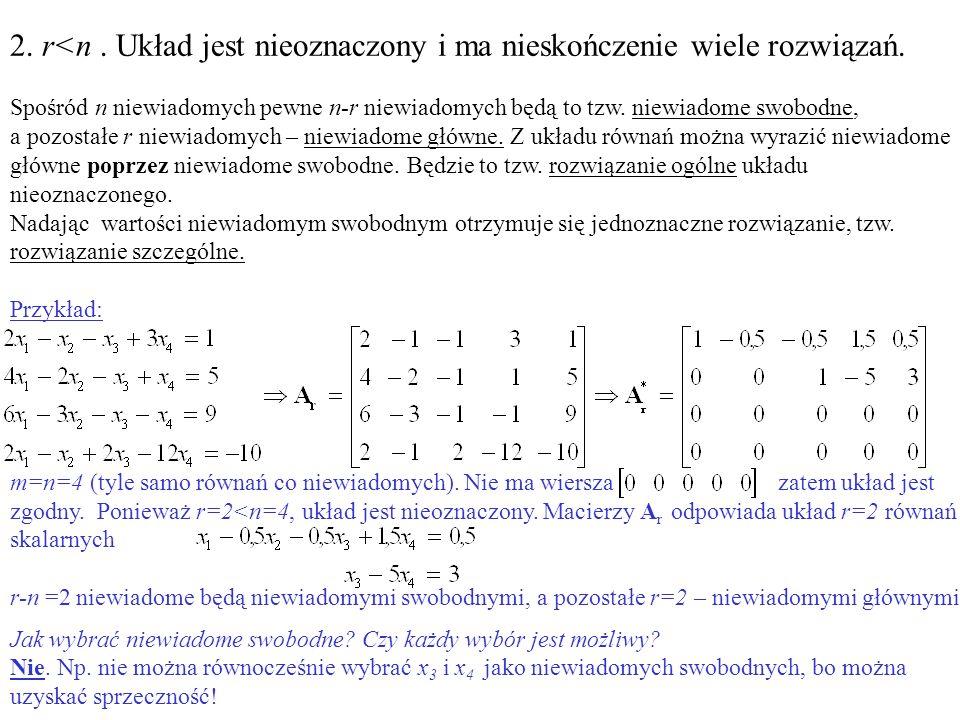 2. r<n. Układ jest nieoznaczony i ma nieskończenie wiele rozwiązań. Spośród n niewiadomych pewne n-r niewiadomych będą to tzw. niewiadome swobodne, a