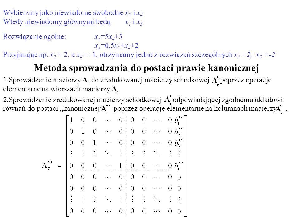 Wybierzmy jako niewiadome swobodne x 2 i x 4 Wtedy niewiadomy głównymi będą x 1 i x 3 Rozwiązanie ogólne: x 3 =5x 4 +3 x 1 =0,5x 2 +x 4 +2 Przyjmując