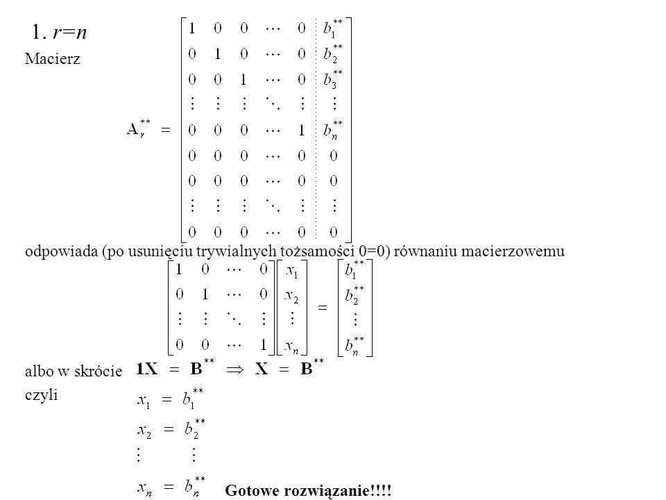 1. r=n Macierz odpowiada (po usunięciu trywialnych tożsamości 0=0) równaniu macierzowemu albo w skrócie czyli Gotowe rozwiązanie!!!!