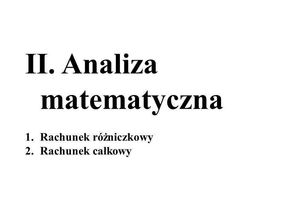 II. Analiza matematyczna 1.Rachunek różniczkowy 2.Rachunek całkowy