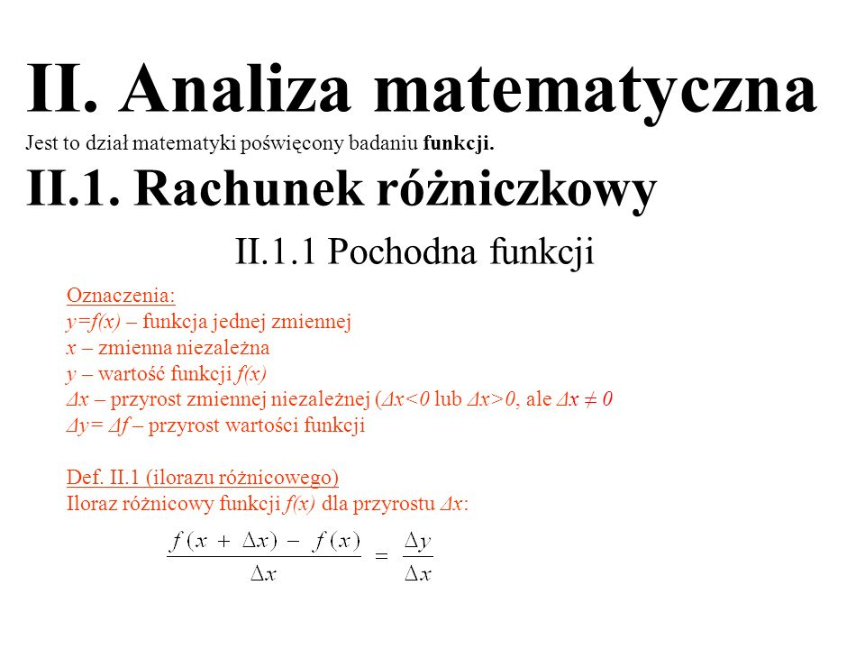II. Analiza matematyczna Jest to dział matematyki poświęcony badaniu funkcji. II.1. Rachunek różniczkowy II.1.1 Pochodna funkcji Oznaczenia: y=f(x) –