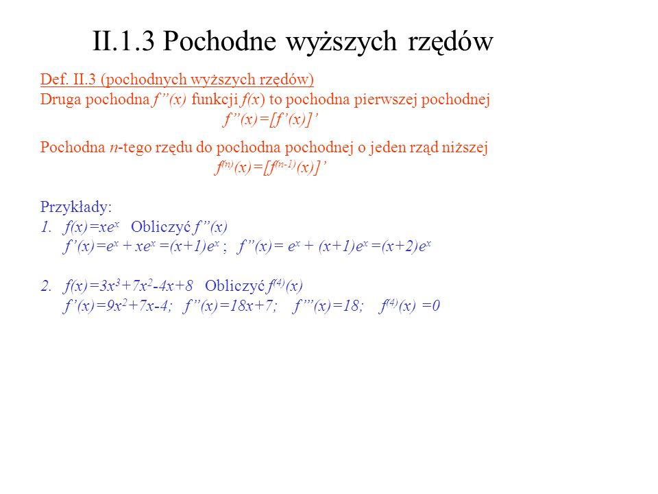 II.1.3 Pochodne wyższych rzędów Def. II.3 (pochodnych wyższych rzędów) Druga pochodna f(x) funkcji f(x) to pochodna pierwszej pochodnej f(x)=[f(x)] Po