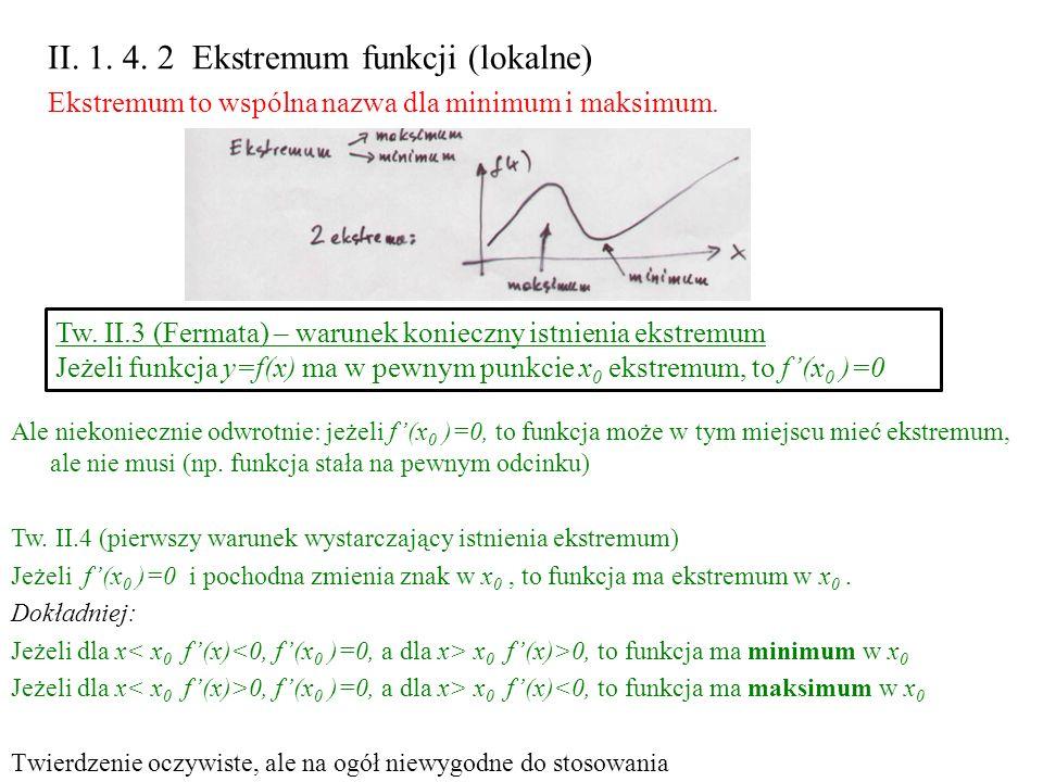 II. 1. 4. 2 Ekstremum funkcji (lokalne) Ekstremum to wspólna nazwa dla minimum i maksimum. Tw. II.3 (Fermata) – warunek konieczny istnienia ekstremum