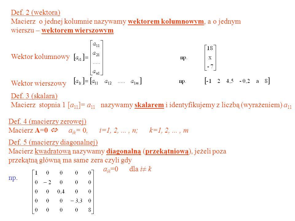 Def. 4 (macierzy zerowej) Macierz A=0 a ik = 0, i=1, 2,..., n; k=1, 2,..., m Def. 2 (wektora) Macierz o jednej kolumnie nazywamy wektorem kolumnowym,