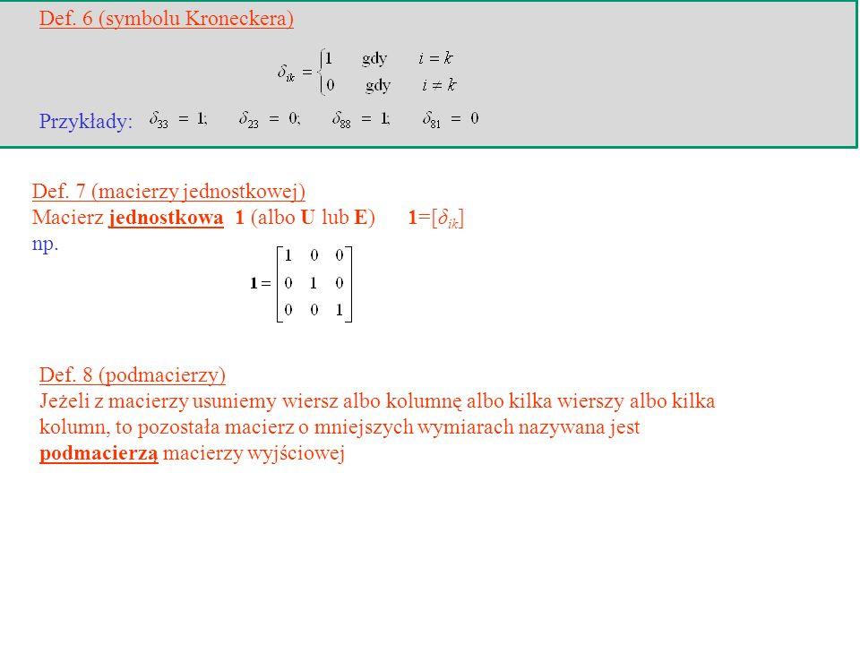 Def. 7 (macierzy jednostkowej) Macierz jednostkowa 1 (albo U lub E) 1=[δ ik ] np. Def. 8 (podmacierzy) Jeżeli z macierzy usuniemy wiersz albo kolumnę