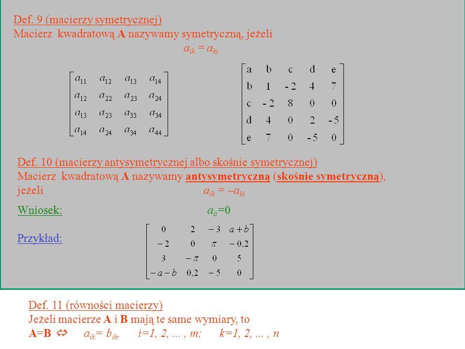 Def. 9 (macierzy symetrycznej) Macierz kwadratową A nazywamy symetryczną, jeżeli a ik = a ki Def. 10 (macierzy antysymetrycznej albo skośnie symetrycz