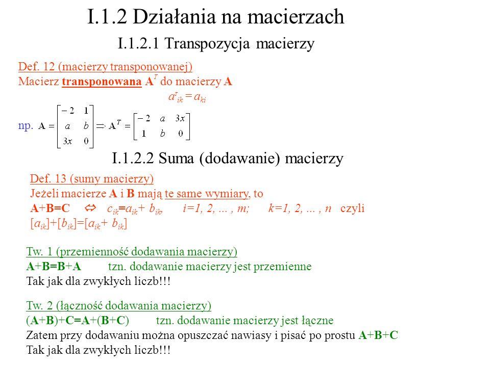 Def. 13 (sumy macierzy) Jeżeli macierze A i B mają te same wymiary, to A+B=C c ik =a ik + b ik, i=1, 2,..., m; k=1, 2,..., n czyli [a ik ]+[b ik ]=[a
