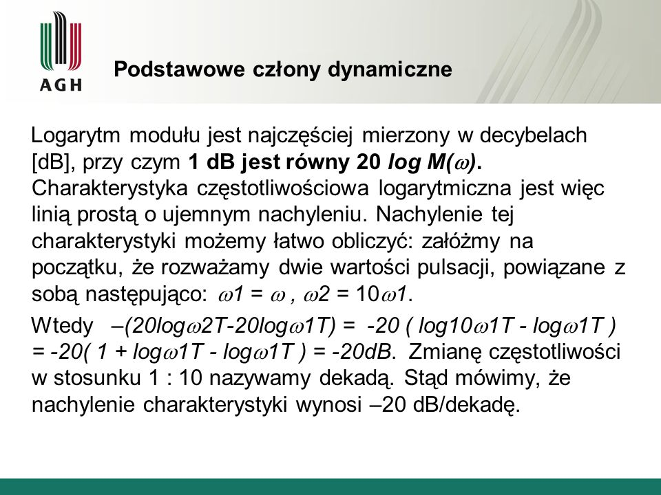 Podstawowe człony dynamiczne Logarytm modułu jest najczęściej mierzony w decybelach [dB], przy czym 1 dB jest równy 20 log M( ).