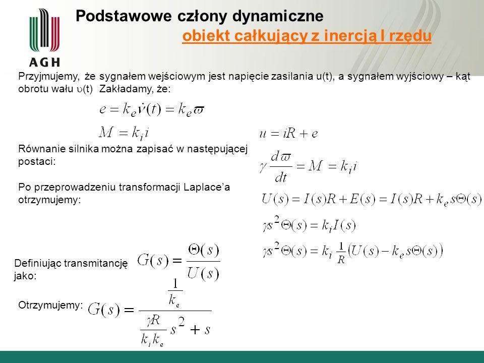 Podstawowe człony dynamiczne obiekt całkujący z inercją I rzędu Przyjmujemy, że sygnałem wejściowym jest napięcie zasilania u(t), a sygnałem wyjściowy – kąt obrotu wału (t) Zakładamy, że: Równanie silnika można zapisać w następującej postaci: Po przeprowadzeniu transformacji Laplacea otrzymujemy: Definiując transmitancję jako: Otrzymujemy: