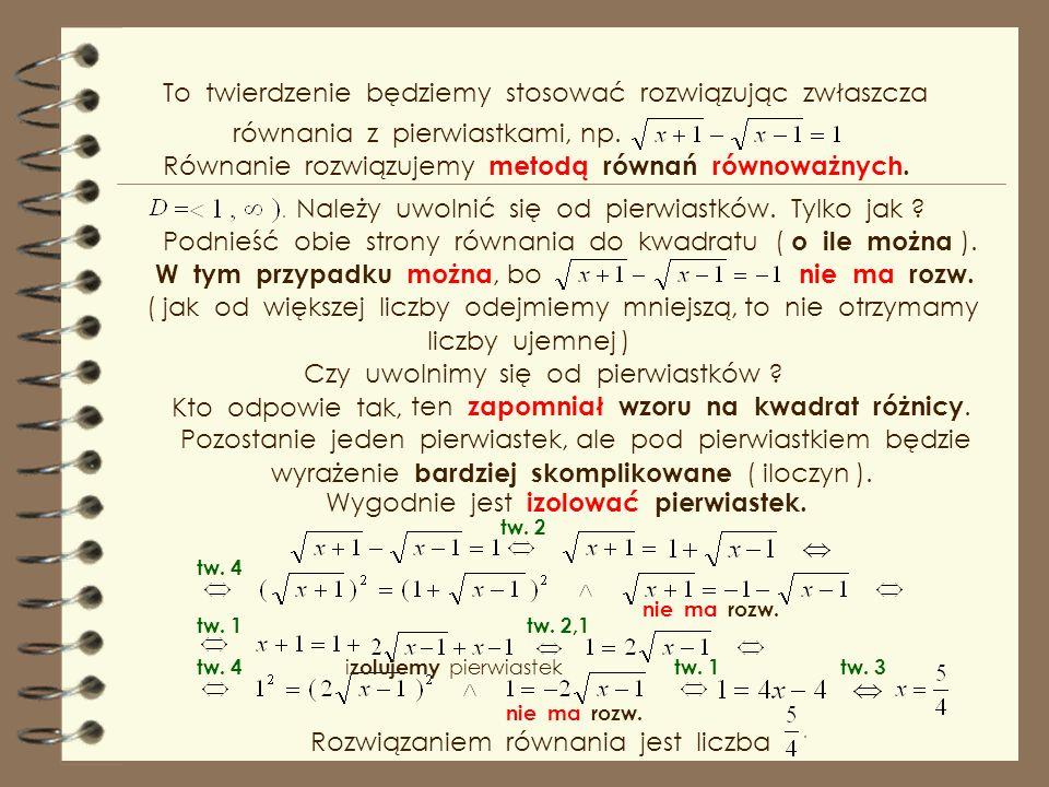 To twierdzenie będziemy stosować rozwiązując zwłaszcza równania z pierwiastkami, np.