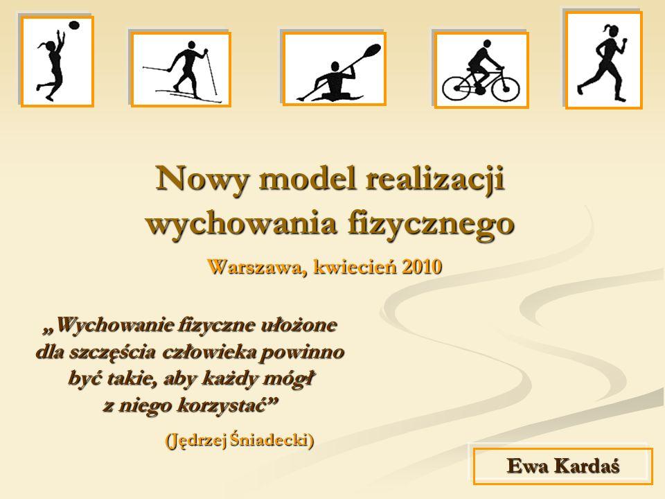 Nowy model realizacji wychowania fizycznego Warszawa, kwiecień 2010 Warszawa, kwiecień 2010 Ewa Kardaś Wychowanie fizyczne ułożone dla szczęścia człow